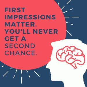 First impressions matter. You'll never get a second chance.